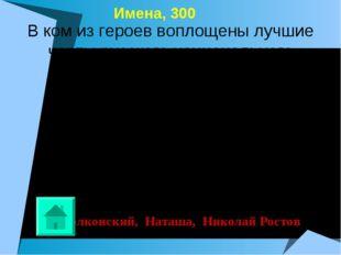 Имена, 300 Болконский, Наташа, Николай Ростов В ком из героев воплощены лучш