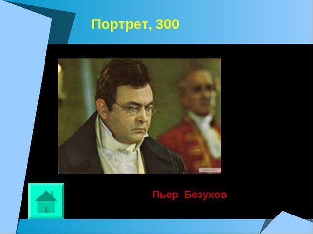 Портрет, 300 Пьер Безухов