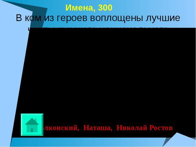 Имена, 300 Болконский, Наташа, Николай Ростов В ком из героев воплощены лучш...