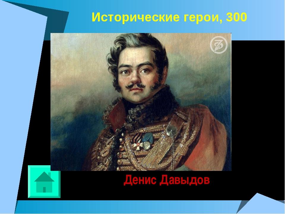 Исторические герои, 300 Денис Давыдов