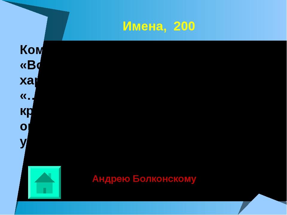 Имена, 200 Кому из героев романа Л.Н.Толстого «Война и мир» принадлежит данн...