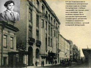 В 9 лет Осип поступил в Тенишевское коммерческое училище(одно из лучших Пете