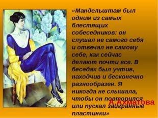 «Мандельштам был одним из самых блестящих собеседников: он слушал не самого с
