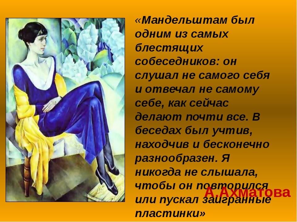«Мандельштам был одним из самых блестящих собеседников: он слушал не самого с...