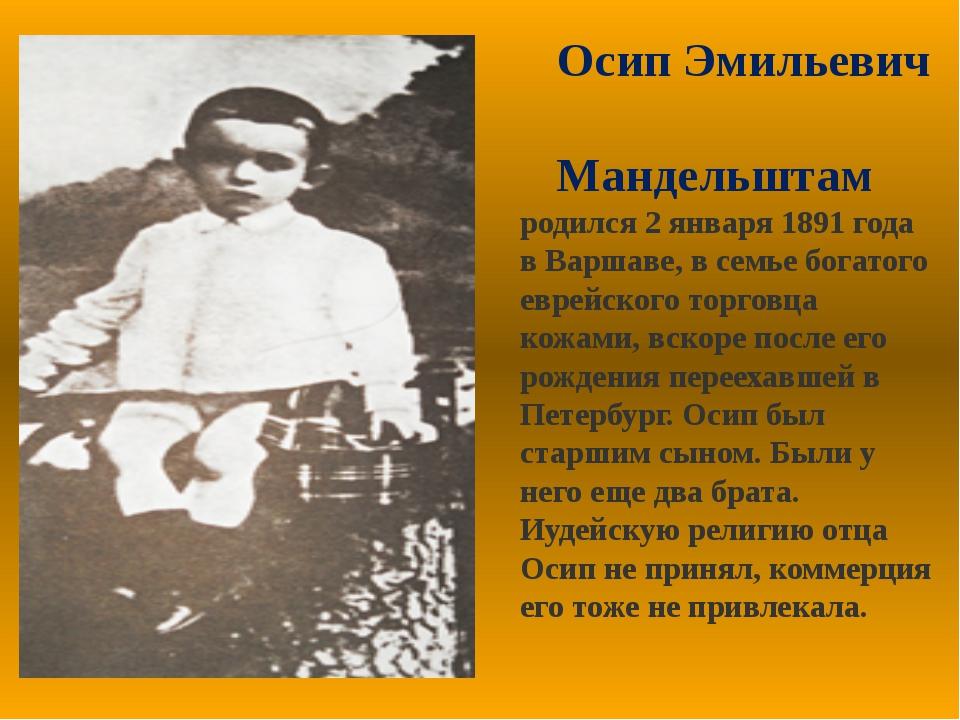 Осип Эмильевич Мандельштам родился 2 января 1891 года в Варшаве, в семье бог...