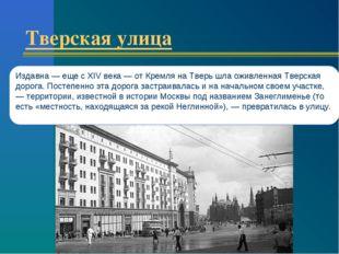 Тверская улица Издавна — еще с XIV века — от Кремля на Тверь шла оживленная Т