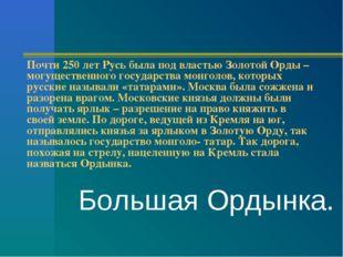 Почти 250 лет Русь была под властью Золотой Орды – могущественного государств