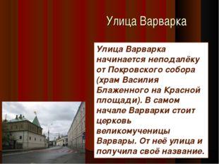 Улица Варварка Улица Варварка начинается неподалёку от Покровского собора (хр