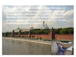 Постарайтесь пройтись по улицам Москвы, но ходить следует медленно, спокойно,