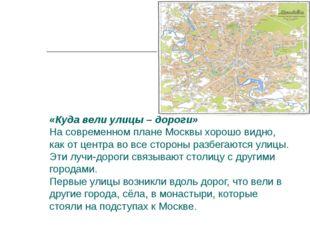 «Куда вели улицы – дороги» На современном плане Москвы хорошо видно, как от ц