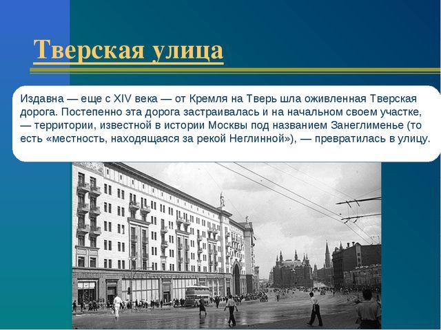 Тверская улица Издавна — еще с XIV века — от Кремля на Тверь шла оживленная Т...