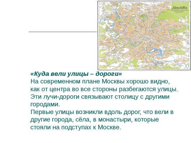 «Куда вели улицы – дороги» На современном плане Москвы хорошо видно, как от ц...