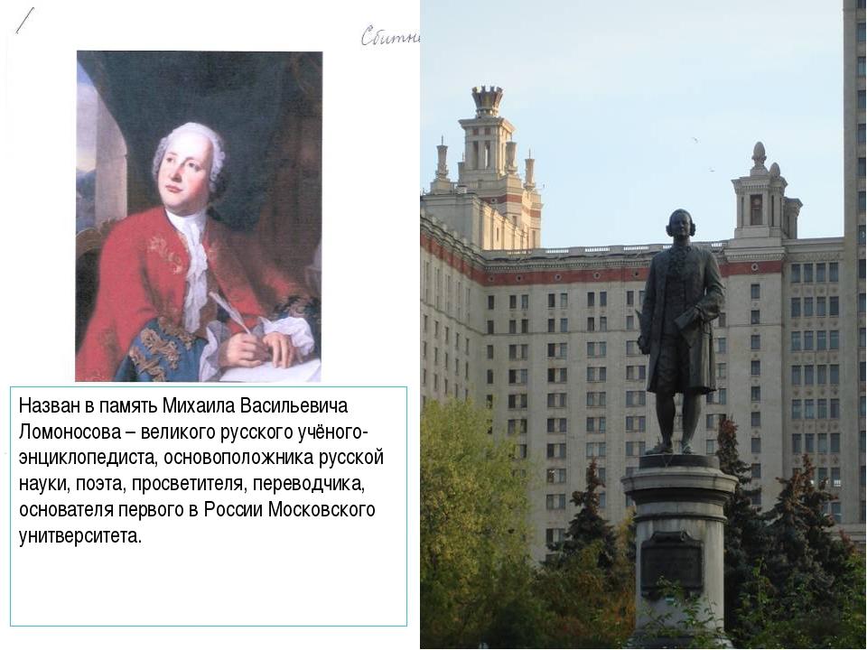 Назван в память Михаила Васильевича Ломоносова – великого русского учёного-эн...