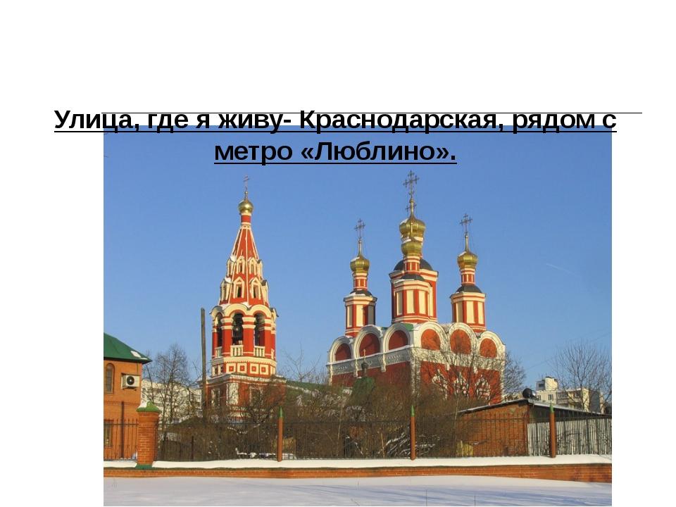 Улица, где я живу- Краснодарская, рядом с метро «Люблино».