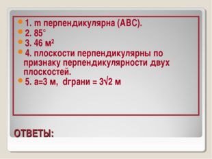 ОТВЕТЫ: 1. m перпендикулярна (АВС). 2. 85° 3. 46 м² 4. плоскости перпендикул