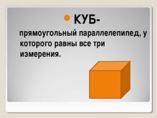 КУБ- прямоугольный параллелепипед, у которого равны все три измерения.