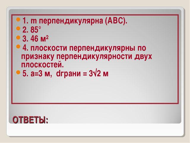 ОТВЕТЫ: 1. m перпендикулярна (АВС). 2. 85° 3. 46 м² 4. плоскости перпендикул...
