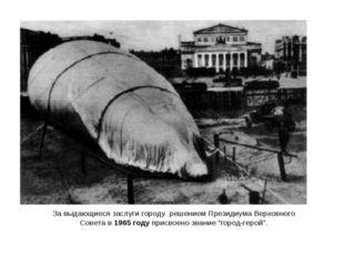 За выдающиеся заслуги городу решением Президиума Верховного Совета в 1965 год