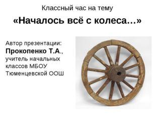Классный час на тему «Началось всё с колеса…» Автор презентации: Прокопенко Т