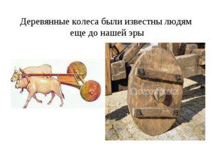 Деревянные колеса были известны людям еще до нашей эры