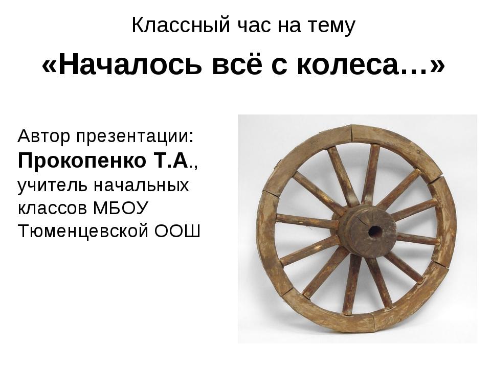 Классный час на тему «Началось всё с колеса…» Автор презентации: Прокопенко Т...