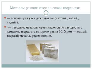 Металлы различаются по своей твердости: — мягкие: режутся даже ножом (натрий