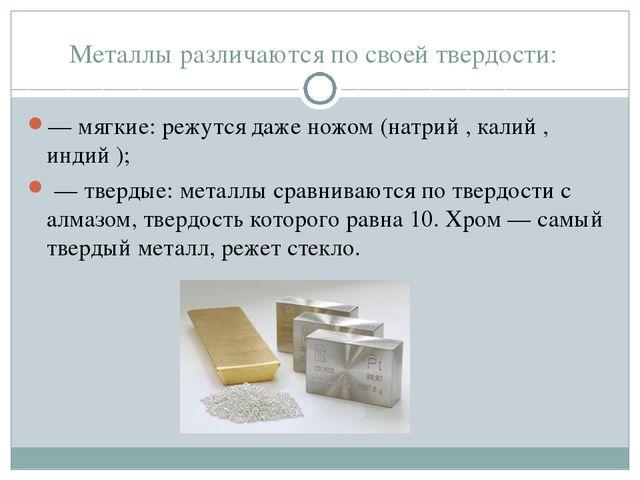 Металлы различаются по своей твердости: — мягкие: режутся даже ножом (натрий...