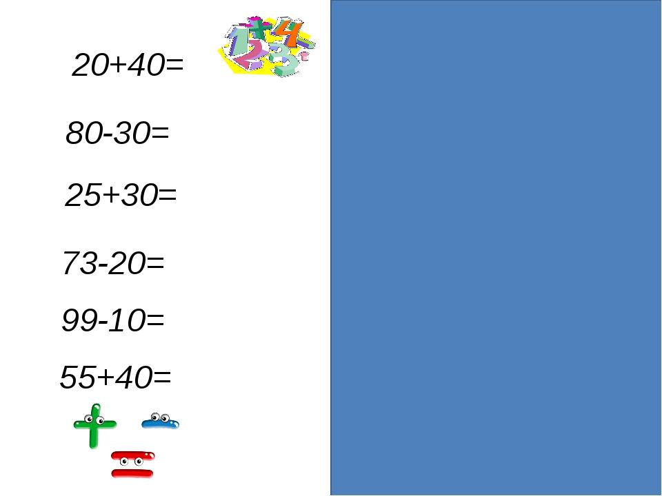 20+40=60 80-30=50 25+30=55 73-20=53 99-10=89 55+40=95