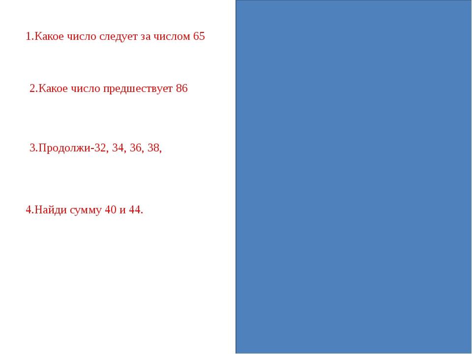 1.Какое число следует за числом 65-66 2.Какое число предшествует 86-85 3.Про...