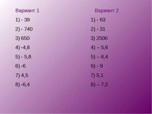 Вариант 1 Вариант 2 - 39 1) - 63 - 740 2) - 31 650 3) 2500 -4,8 4) – 5,6 - 5,