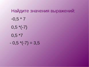Найдите значения выражений: 0,5 * 7 0,5 *(-7) 0,5 *7 - 0,5 *(-7) = 3,5