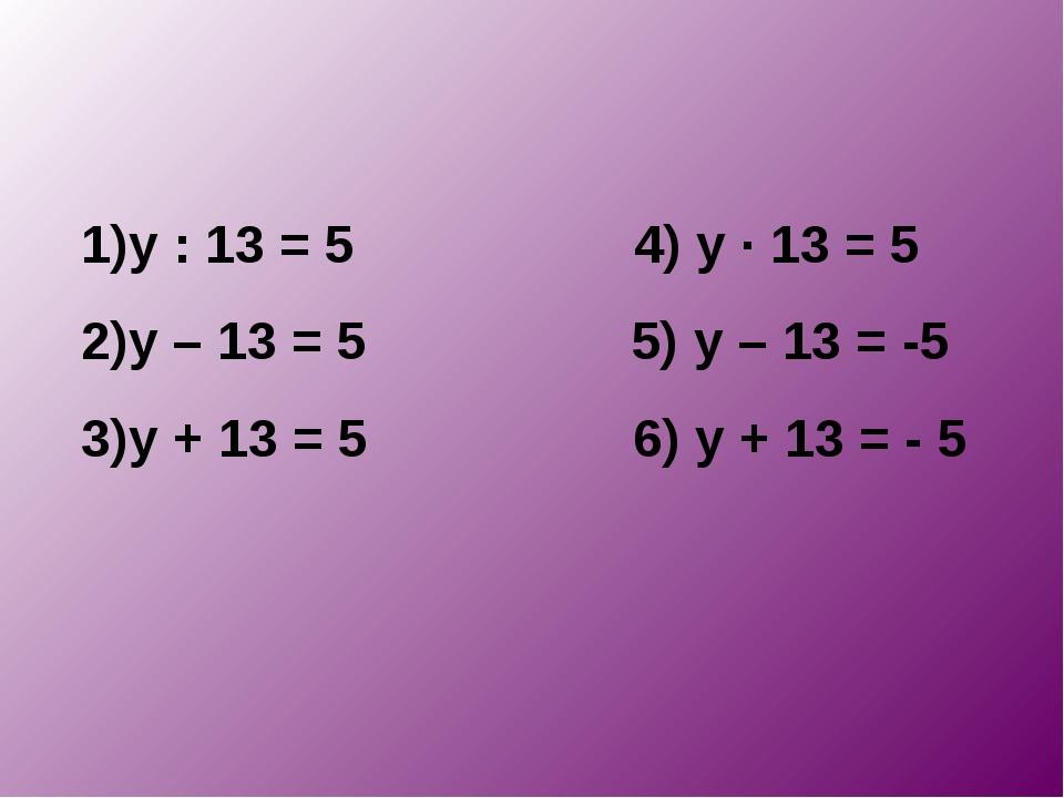 у : 13 = 5 4) у · 13 = 5 у – 13 = 5 5) у – 13 = -5 у + 13 = 5 6) у + 13 = - 5