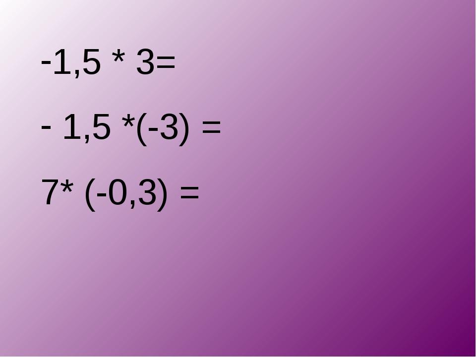 1,5 * 3= 1,5 *(-3) = 7* (-0,3) =