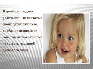 Первейшая задача родителей – воспитать в своих детях глубокое, надёжное поним