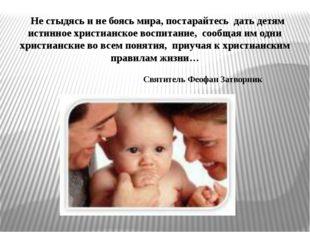 Не стыдясь и не боясь мира, постарайтесь дать детям истинное христианское во