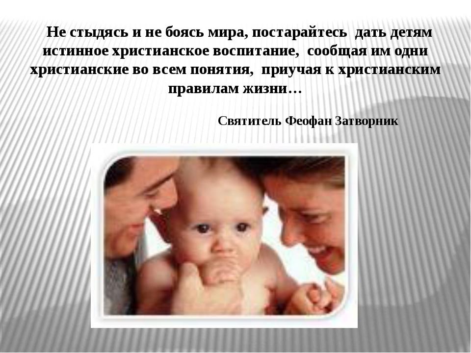 Не стыдясь и не боясь мира, постарайтесь дать детям истинное христианское во...