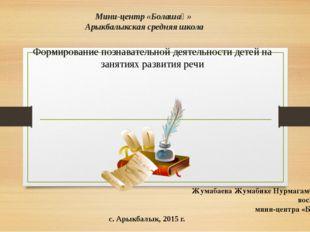 Мини-центр «Болашақ» Арыкбалыкская средняя школа Формирование познавательной