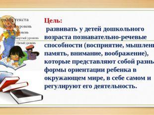 Цель: развивать у детей дошкольного возраста познавательно-речевые способнос