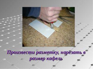 Произвести разметку, нарезать в размер кафель