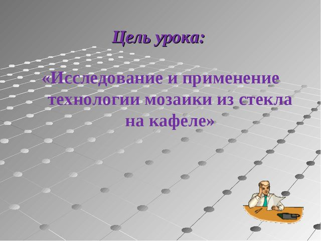 Цель урока: «Исследование и применение технологии мозаики из стекла на кафел...