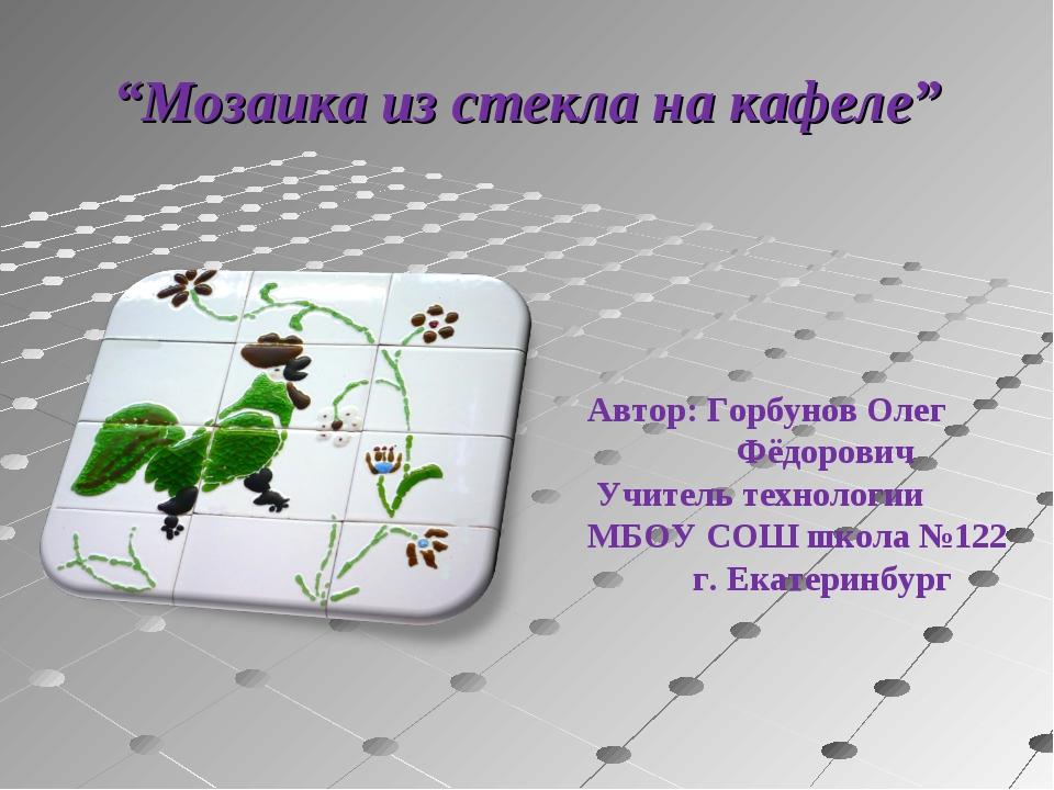 Автор: Горбунов Олег  Фёдорович Учитель технологии  МБОУ СОШ школа №122...