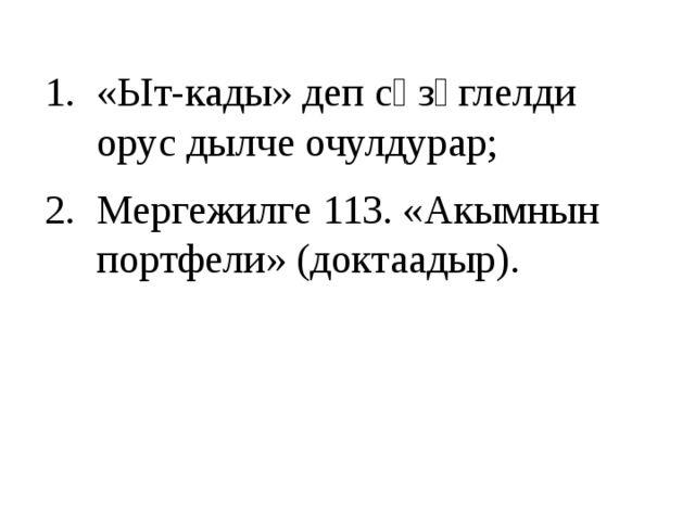 Бажыңга онаалга: «Ыт-кады» деп сөзүглелди орус дылче очулдурар; Мергежилге 11...