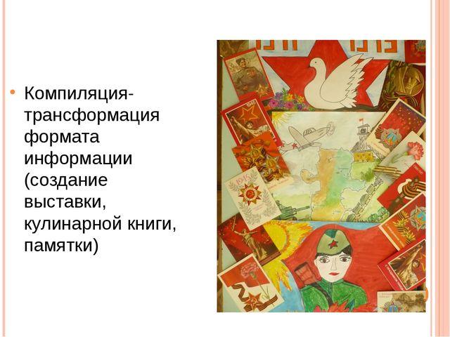 Компиляция-трансформация формата информации (создание выставки, кулинарной кн...