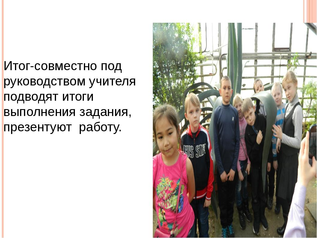 Итог-совместно под руководством учителя подводят итоги выполнения задания, пр...