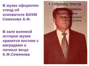 В музее оформлен стенд об основателе БИЭМ Семенове А.Ф. В зале военной истор
