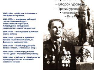 1947-1949гг – работал в Уполминзаге Бижбулякского района; 1949- 1953гг – в р