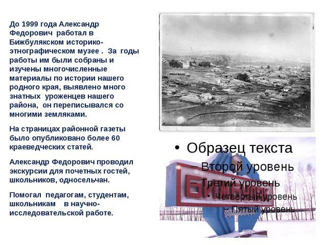 До 1999 года Александр Федорович работал в Бижбулякском историко-этнографиче...