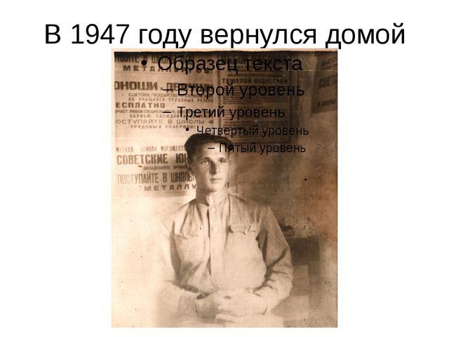 В 1947 году вернулся домой