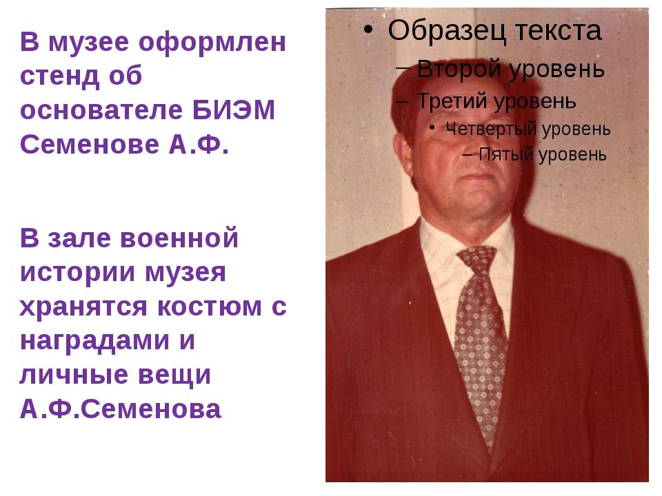 В музее оформлен стенд об основателе БИЭМ Семенове А.Ф. В зале военной истор...