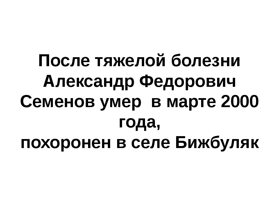 После тяжелой болезни Александр Федорович Семенов умер в марте 2000 года, пох...